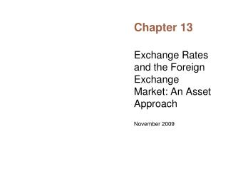 Exchange Rates and the Foreign Exchange Market: An Asset Approach  November 2009