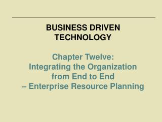 BUSINESS DRIVEN TECHNOLOGY Chapter Twelve:  Integrating the Organization  from End to End