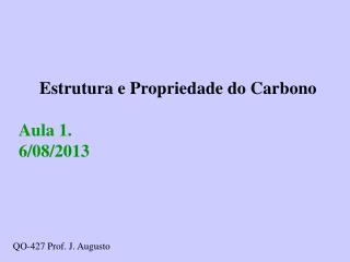 Estrutura e Propriedade do Carbono Aula 1.  6/08/2013