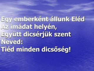 Egy emberként állunk Eléd  Az imádat helyén, Együtt dicsérjük szent Neved:  Tiéd minden dicsőség!