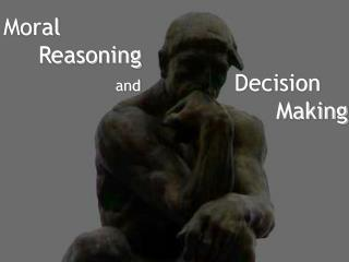Moral 	Reasoning and  	        Decision  		    			         Making