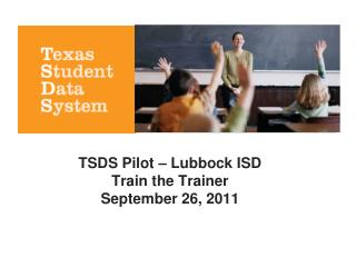 TSDS Pilot � Lubbock ISD Train the Trainer September 26, 2011