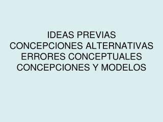 IDEAS PREVIAS CONCEPCIONES ALTERNATIVAS ERRORES CONCEPTUALES CONCEPCIONES Y MODELOS
