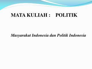 MATA KULIAH :    POLITIK Masyarakat Indonesia dan Politik Indonesia