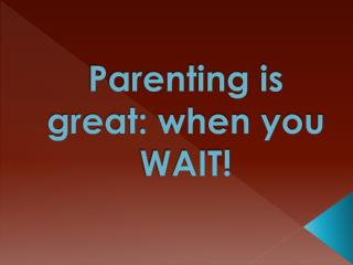 Parenting is great: when you WAIT!
