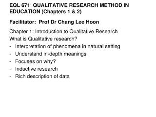 EQL 671: QUALITATIVE RESEARCH METHOD IN EDUCATION Chapters 1  2  Facilitator:  Prof Dr Chang Lee Hoon