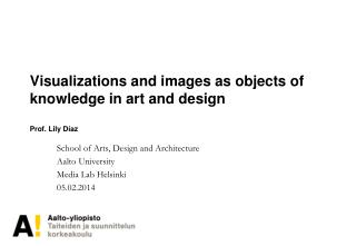 Visualizations and images as objects of  knowledge in art and design Prof. Lily D íaz