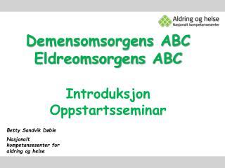 Demensomsorgens ABC Eldreomsorgens  ABC Introduksjon Oppstartsseminar