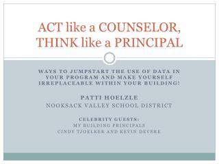 ACT like a COUNSELOR, THINK like a PRINCIPAL