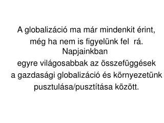 A globalizáció ma már mindenkit érint,     még ha nem is figyelünk fel  rá. Napjainkban