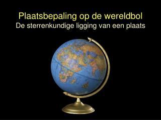 Plaatsbepaling op de wereldbol De sterrenkundige ligging van een plaats