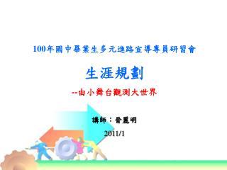 100 年國中畢業生多元進路宣導專員研習會 生涯規劃 -- 由小舞台觀測大世界 講師:晉麗明 2011/1