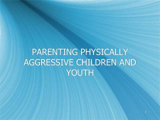 PARENTING PHYSICALLY AGGRESSIVE CHILDREN AND YOUTH