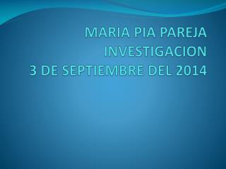 MARIA PIA PAREJA  INVESTIGACION 3 DE SEPTIEMBRE DEL 2014