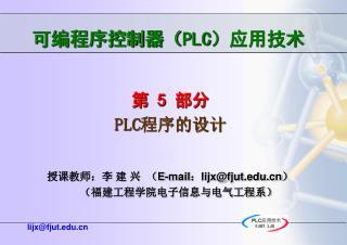 第 5 部分 PLC 程序的设计        授课教师:李 建 兴  ( E-mail:lijx@fjut)