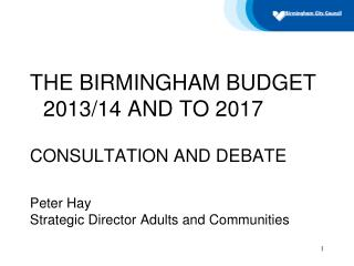 THE BIRMINGHAM BUDGET 2013/14 AND TO 2017 CONSULTATION AND DEBATE Peter Hay