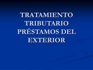 TRATAMIENTO TRIBUTARIO PRÉSTAMOS DEL EXTERIOR