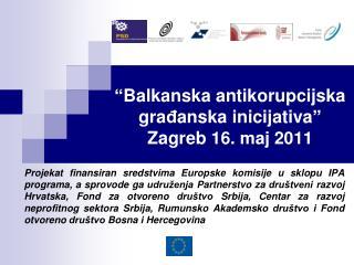 """ Balkanska antikorupcijska gra đ anska inic i jativa ""   Zagreb 16 . maj 2011"