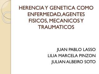 HERENCIA Y GENETICA COMO ENFERMEDAD, AGENTES  FISICOS, MECANICOS Y TRAUMATICOS