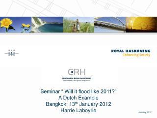 "Seminar "" Will it flood like 2011?""  A Dutch Example Bangkok, 13 th  January 2012 Harrie Laboyrie"