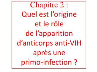 Chapitre 2 :  Quel est l origine  et le r le  de l apparition d anticorps anti-VIH apr s une  primo-infection