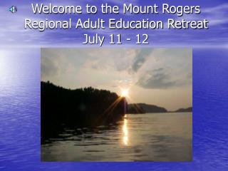 Welcome to the Mount Rogers Regional Adult Education Retreat July 11 - 12