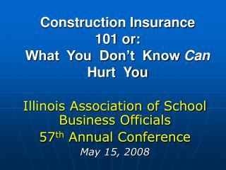 Construction Insurance  101 or: What  You  Don't  Know  Can   Hurt  You