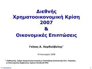 Διεθνής Χρηματοοικονομική Κρίση 2007   &  Οικονομικές Επιπτώσεις Γκίκας Α. Χαρδούβελης *