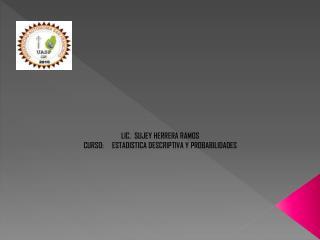 LIC.  SUJEY HERRERA RAMOS CURSO:     ESTADISTICA DESCRIPTIVA Y PROBABILIDADES