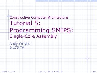 Constructive Computer Architecture Tutorial 5: Programming SMIPS: Single-Core Assembly Andy Wright