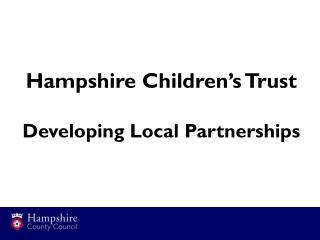 Hampshire Children's Trust Developing Local Partnerships