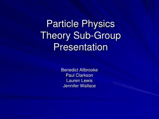 Particle Physics  Theory Sub-Group Presentation