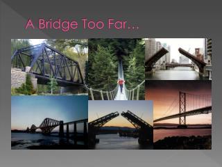 A Bridge Too Far…