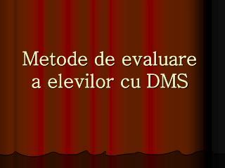 Metode de evaluare  a elevilor cu DMS