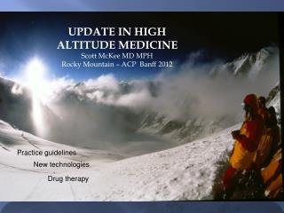 UPDATE IN HIGH ALTITUDE MEDICINE Scott McKee MD MPH Rocky  Mountain GIM:  Banff 2012