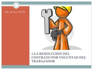 1.LA RESOLUCIÓN DEL CONTRATO  POR VOLUNTAD DEL TRABAJADOR