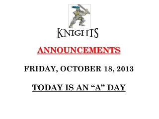 "ANNOUNCEMENTS FRIDAY, OCTOBER 18, 2013 TODAY IS AN ""A"" DAY"