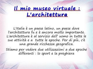 Il mio museo virtuale : L'architettura