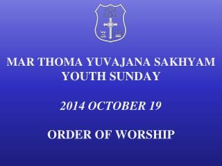 MAR  THOMA  YUVAJANA SAKHYAM YOUTH  SUNDAY 2014 OCTOBER  19 ORDER OF WORSHIP