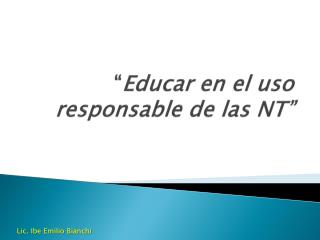 """"""" Educar en el uso responsable de las NT"""""""