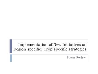Implementation of New Initiatives on Region specific, Crop specific strategies