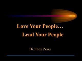 Love Your People…     Lead Your People Dr. Tony Zeiss
