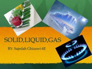SOLID,LIQUID,GAS
