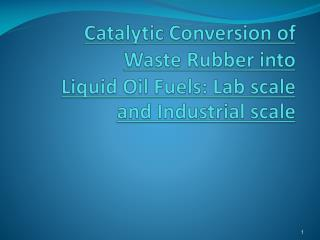 Catalytic Conversion of Waste Rubber into  Liquid Oil Fuels:  Lab scale  and Industrial  scale