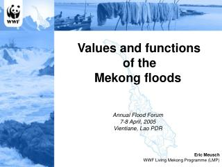 Values and functions  of the  Mekong floods Annual Flood Forum 7-8 April, 2005 Vientiane, Lao PDR