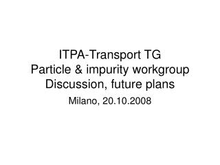 ITPA-Transport TG Particle & impurity workgroup Discussion, future plans