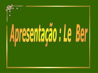 Apresentação : Le  Ber