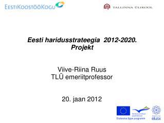 Eesti haridusstrateegia  2012-2020.  Projekt   Viive-Riina Ruus TLÜ emeriitprofessor