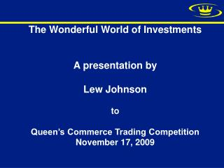 The Wonderful World of Investments   A presentation by  Lew Johnson  to  Queen s Commerce Trading Competition November 1