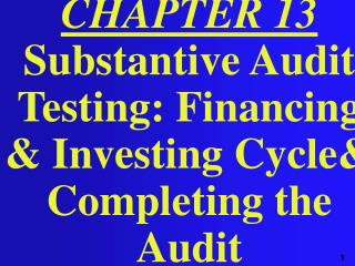 CHAPTER 13 Substantive Audit Testing: Financing & Investing Cycle& Completing the Audit